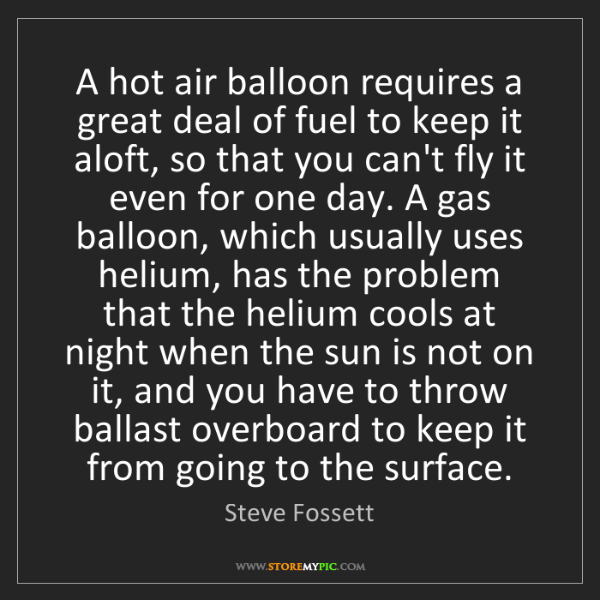 Steve Fossett: A hot air balloon requires a great deal of fuel to keep...