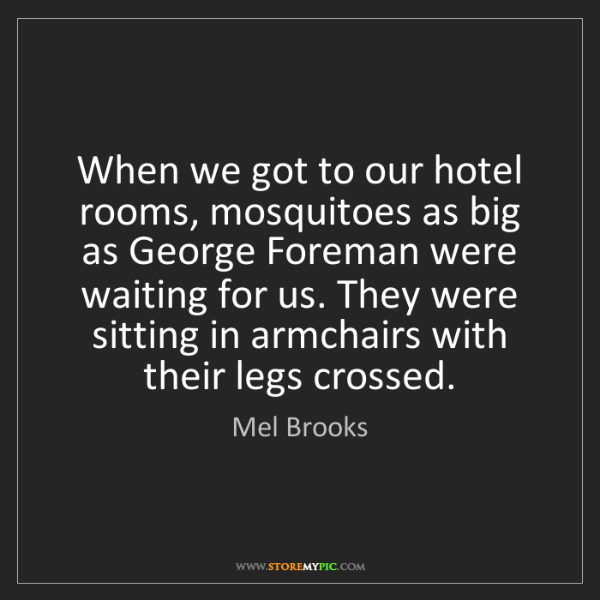 Mel Brooks: When we got to our hotel rooms, mosquitoes as big as...
