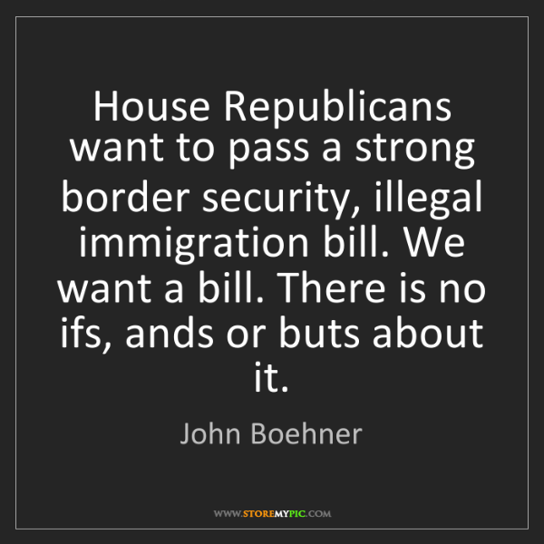 John Boehner: House Republicans want to pass a strong border security,...