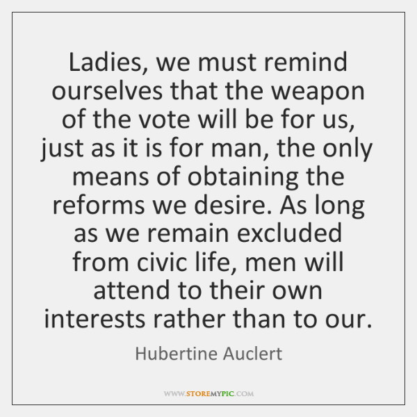 Ladies, we must remind ourselves that the weapon of the vote will ...