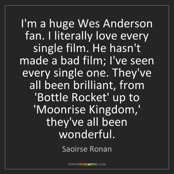 Saoirse Ronan: I'm a huge Wes Anderson fan. I literally love every single...