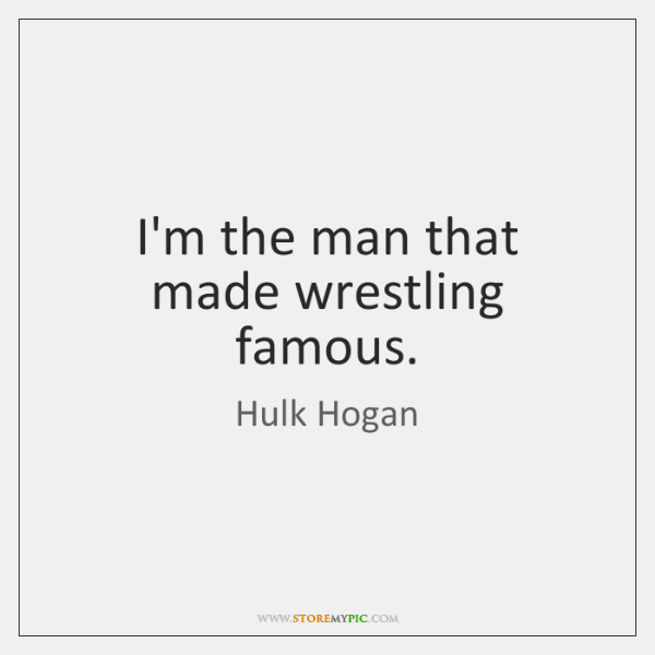Hulk Quotes Beauteous I'm The Man That Made Wrestling Famous StoreMyPic
