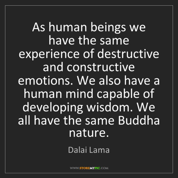 Dalai Lama: As human beings we have the same experience of destructive...