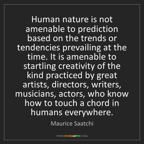 Maurice Saatchi: Human nature is not amenable to prediction based on the...