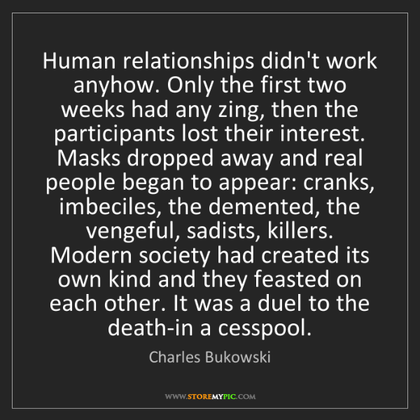 Charles Bukowski: Human relationships didn't work anyhow. Only the first...