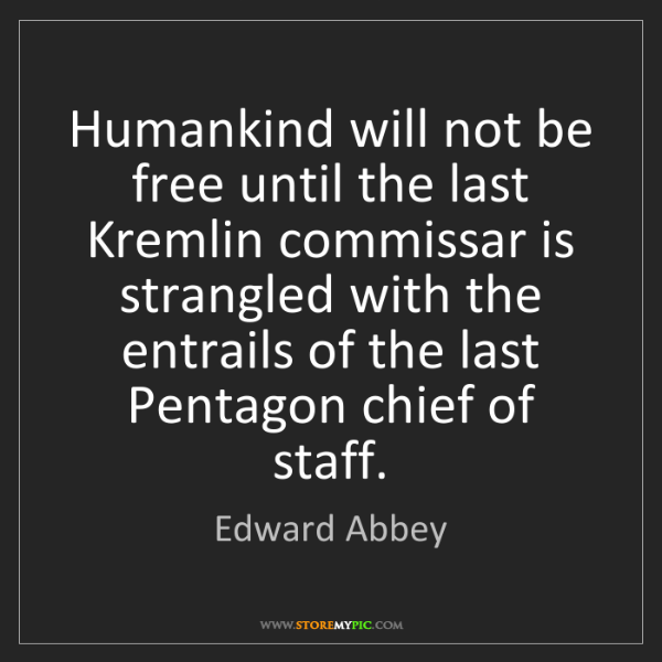 Edward Abbey: Humankind will not be free until the last Kremlin commissar...