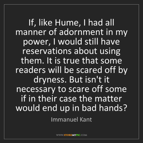 Immanuel Kant: If, like Hume, I had all manner of adornment in my power,...