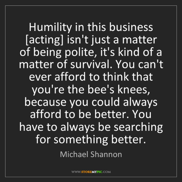 Michael Shannon: Humility in this business [acting] isn't just a matter...