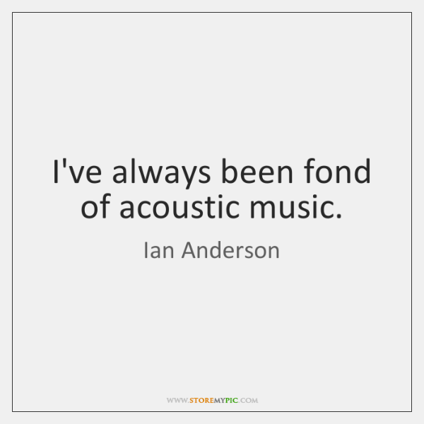 I've always been fond of acoustic music.