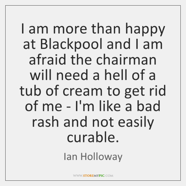 I am more than happy at Blackpool and I am afraid the ...