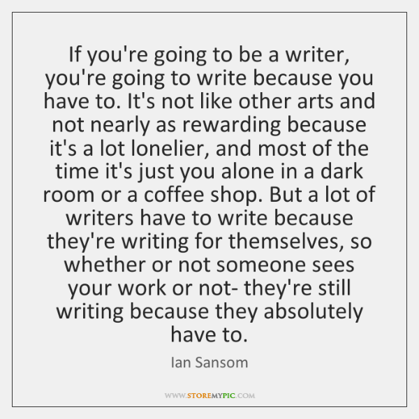 If you're going to be a writer, you're going to write because ...
