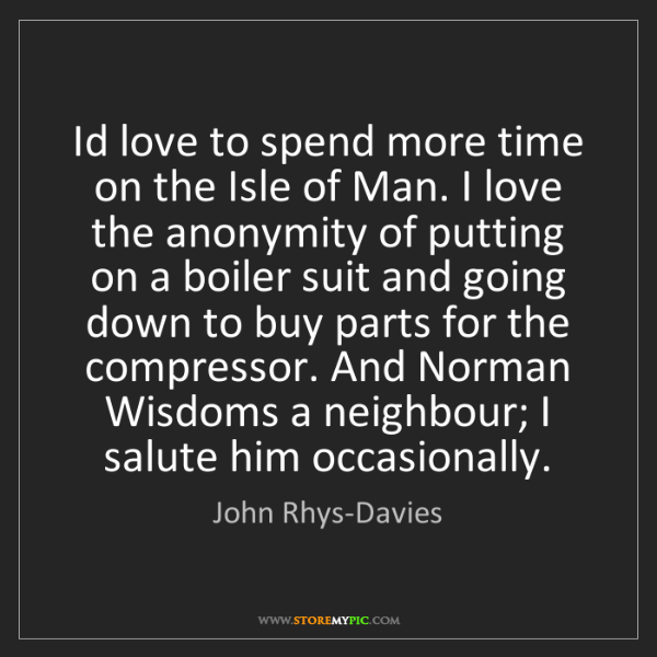 John Rhys-Davies: Id love to spend more time on the Isle of Man. I love...