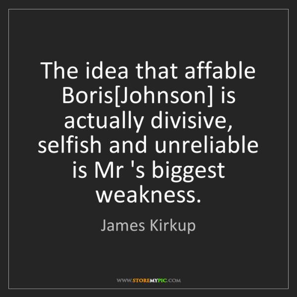 James Kirkup: The idea that affable Boris[Johnson] is actually divisive,...