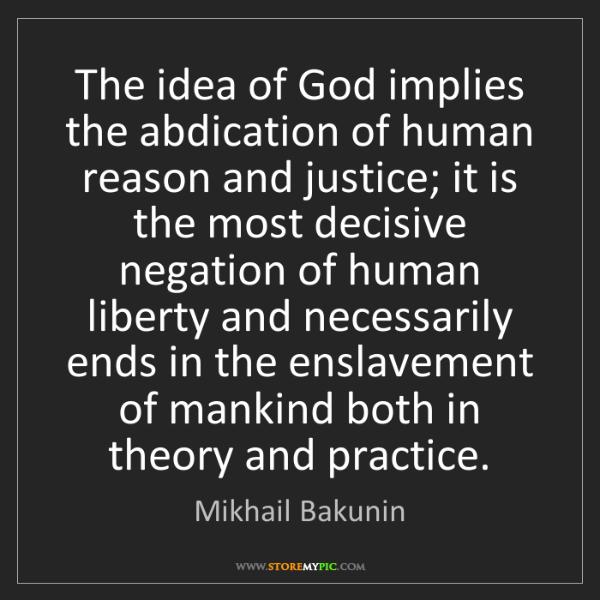 Mikhail Bakunin: The idea of God implies the abdication of human reason...