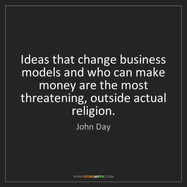 John Day: Ideas that change business models and who can make money...