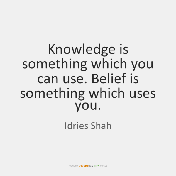 Knowledge is something which you can use. Belief is something which uses ...