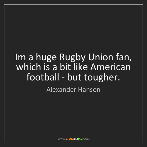 Alexander Hanson: Im a huge Rugby Union fan, which is a bit like American...