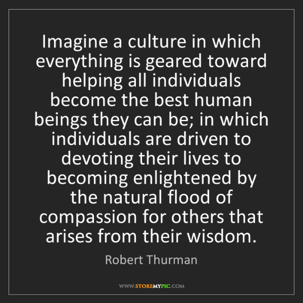Robert Thurman: Imagine a culture in which everything is geared toward...