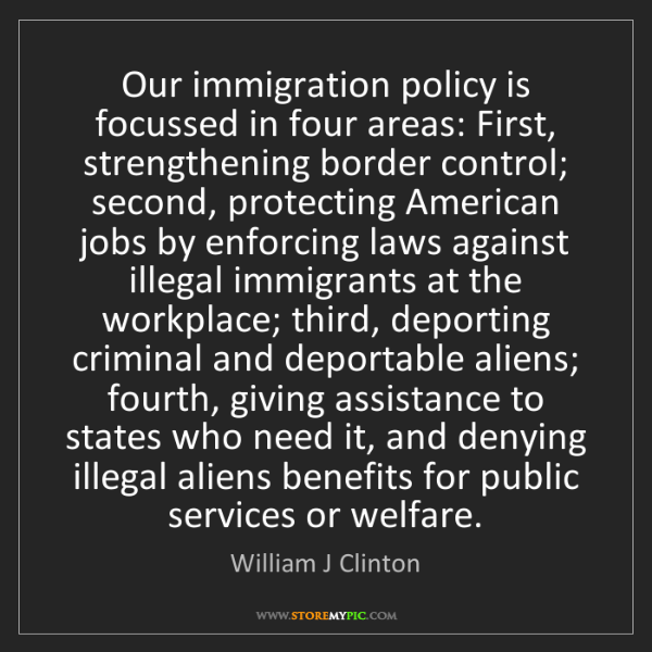 William J Clinton: Our immigration policy is focussed in four areas: First,...
