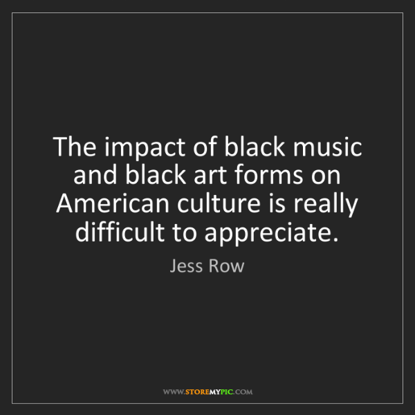 the impact of black music and black art forms on american culture is really difficult