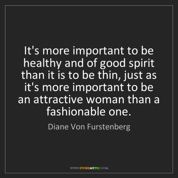 Diane Von Furstenberg: It's more important to be healthy and of good spirit...