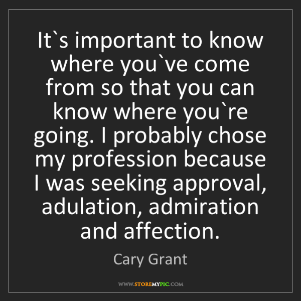Cary Grant: It`s important to know where you`ve come from so that...