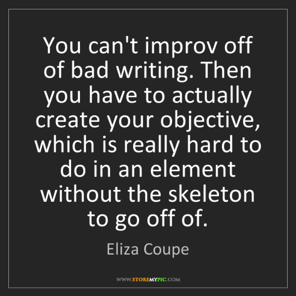 Eliza Coupe: You can't improv off of bad writing. Then you have to...