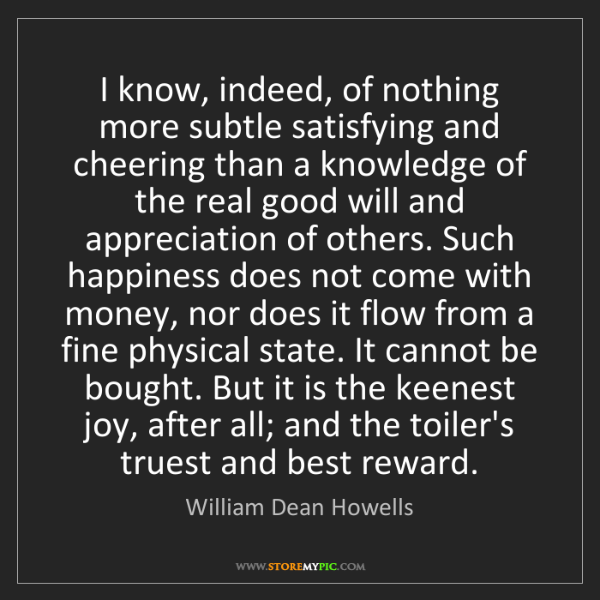 William Dean Howells: I know, indeed, of nothing more subtle satisfying and...