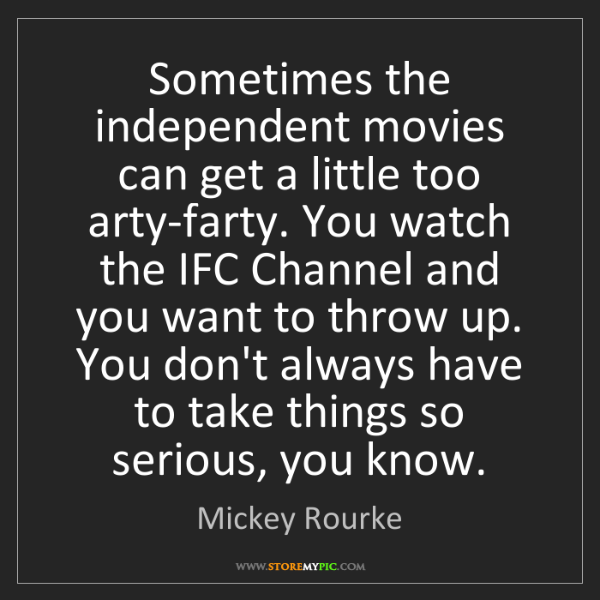 Mickey Rourke: Sometimes the independent movies can get a little too...