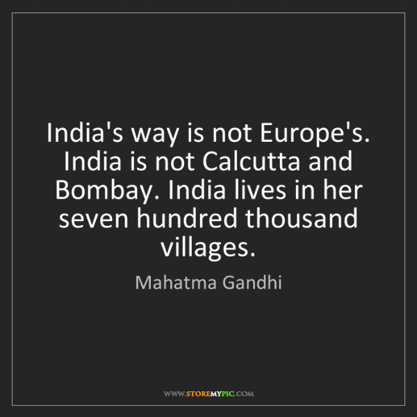 Mahatma Gandhi: India's way is not Europe's. India is not Calcutta and...