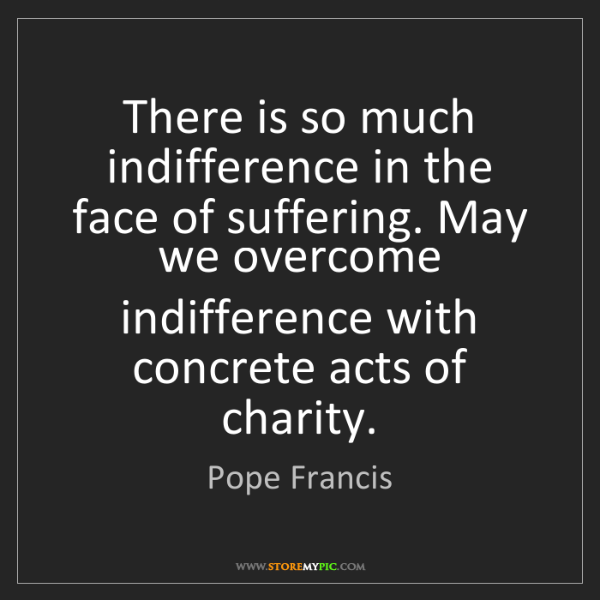 Pope Francis: There is so much indifference in the face of suffering....
