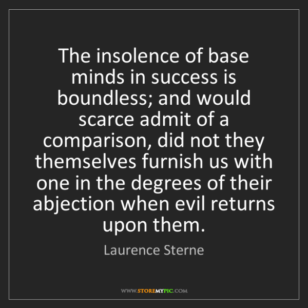 Laurence Sterne: The insolence of base minds in success is boundless;...