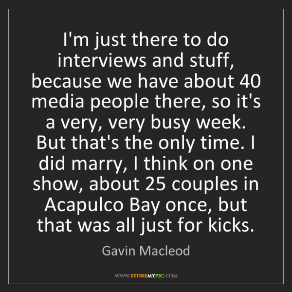 Gavin Macleod: I'm just there to do interviews and stuff, because we...