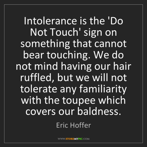 Eric Hoffer: Intolerance is the 'Do Not Touch' sign on something that...