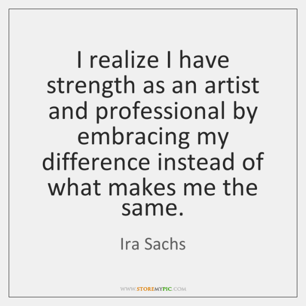 I realize I have strength as an artist and professional by embracing ...