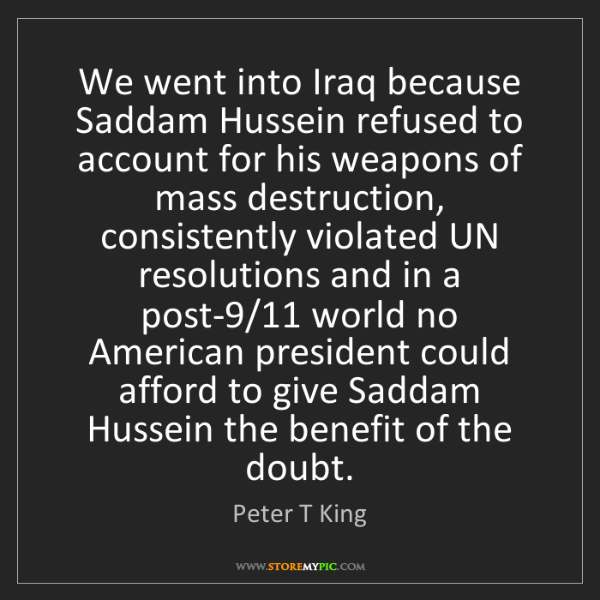 Peter T King: We went into Iraq because Saddam Hussein refused to account...