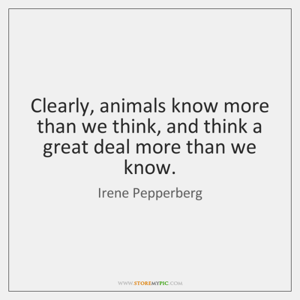 Clearly, animals know more than we think, and think a great deal ...