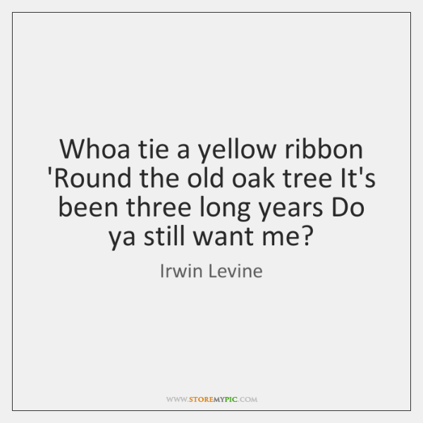 Whoa tie a yellow ribbon 'Round the old oak tree It's been ...
