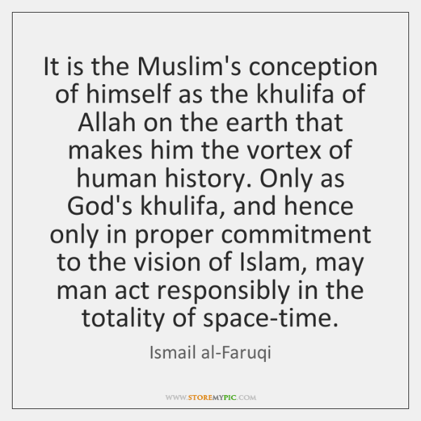 It is the Muslim's conception of himself as the khulifa of Allah ...