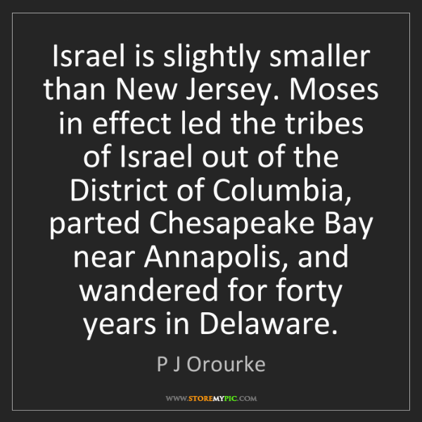 P J Orourke: Israel is slightly smaller than New Jersey. Moses in...