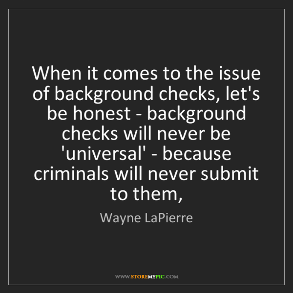 Wayne LaPierre: When it comes to the issue of background checks, let's...