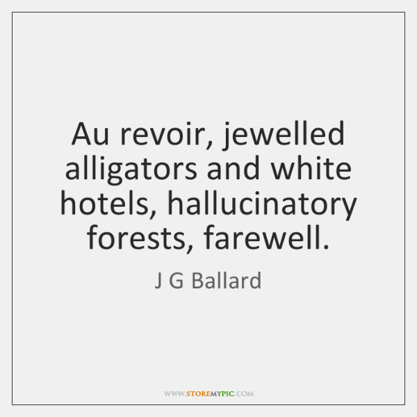 Au revoir, jewelled alligators and white hotels, hallucinatory forests, farewell.