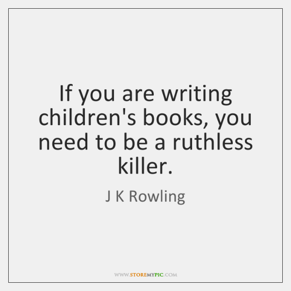 If you are writing children's books, you need to be a ruthless ...