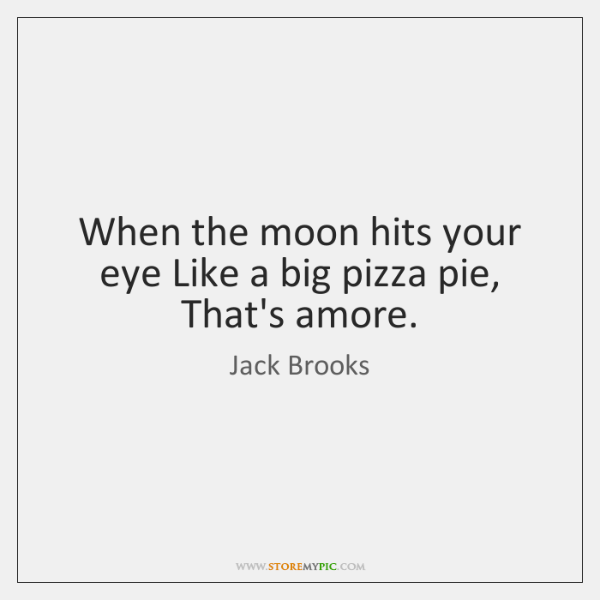 When the moon hits your eye Like a big pizza pie, That's ...