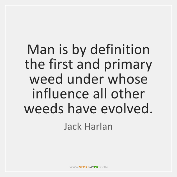Man is by definition the first and primary weed under whose influence ...