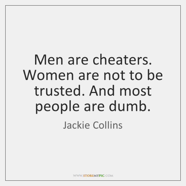 Men are cheaters. Women are not to be trusted. And most people ...