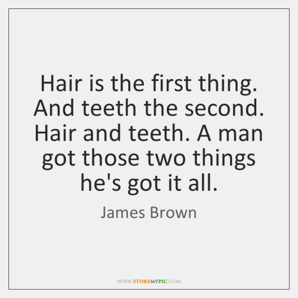 Hair is the first thing. And teeth the second. Hair and teeth. ...