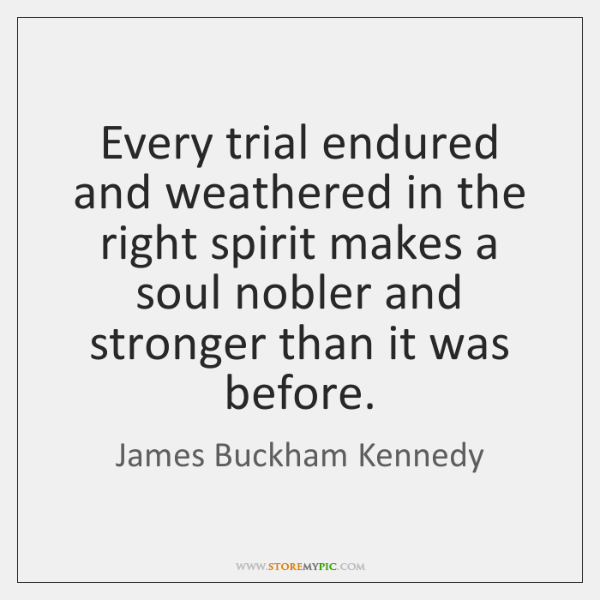 Every trial endured and weathered in the right spirit makes a soul ...