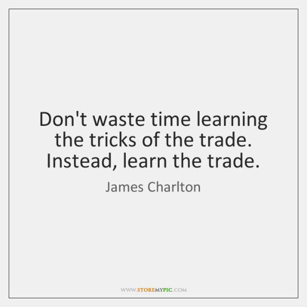 Don't waste time learning the tricks of the trade. Instead, learn the ...