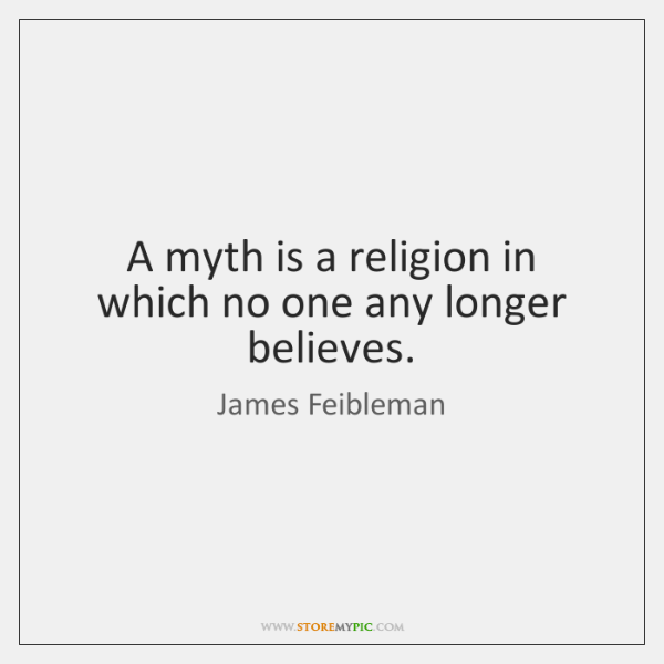 A myth is a religion in which no one any longer believes.
